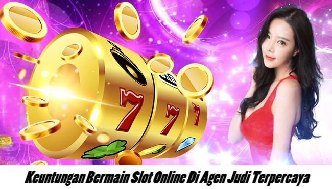 Keuntungan Bermain Slot Online Di Agen Judi Terpercaya